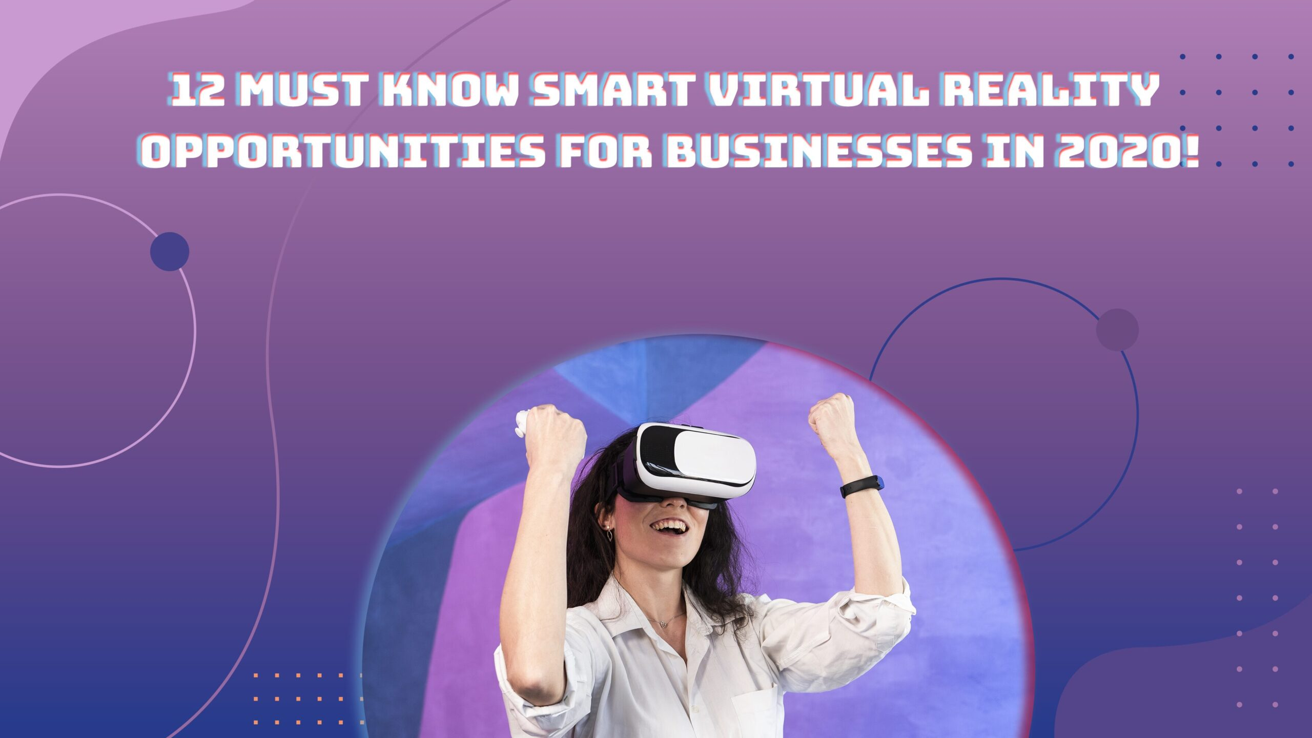 12 Must-Know Smart Virtual Reality Opportunities for Businesses in 2020