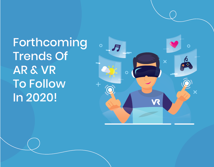 Forthcoming Trends Of AR And VR To Follow In 2020!