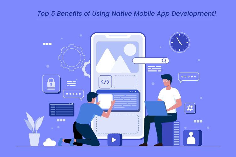 Top 5 Benefits of Using Native Mobile App Development