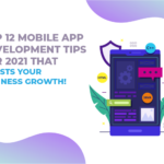 Top 12 Mobile App Development Tips For 2021 That Boosts Your Business Growth!