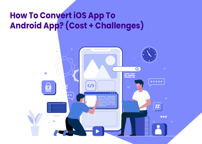How To Convert iOS App To Android App? (Cost + Challenges)